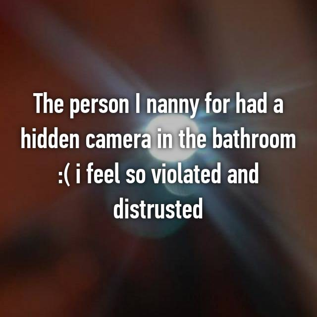 The person I nanny for had a hidden camera in the bathroom :( i feel so violated and distrusted