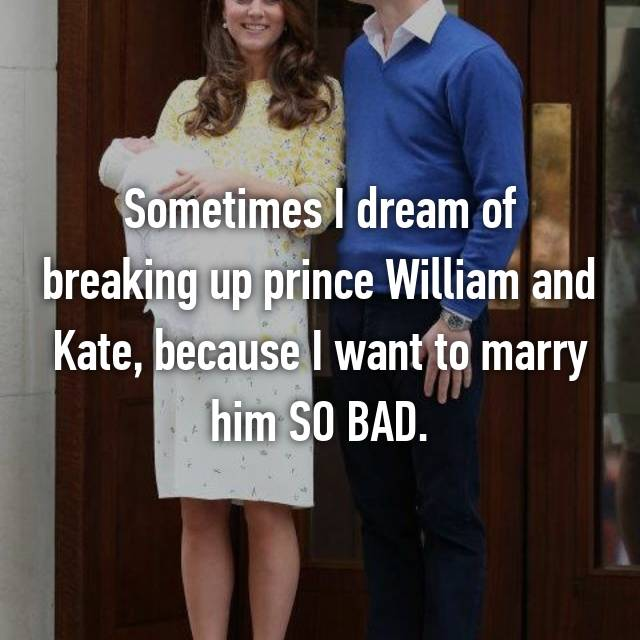 Sometimes I dream of breaking up prince William and Kate, because I want to marry him SO BAD.
