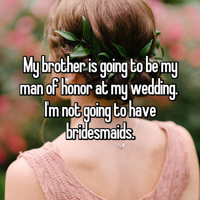 My brother is going to be my man of honor at my wedding.  I'm not going to have bridesmaids.