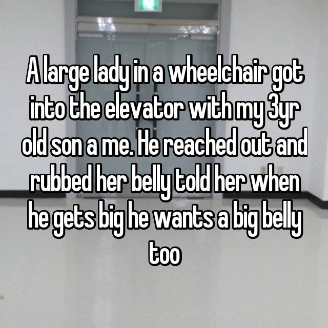 A large lady in a wheelchair got into the elevator with my 3yr old son a me. He reached out and rubbed her belly told her when he gets big he wants a big belly too