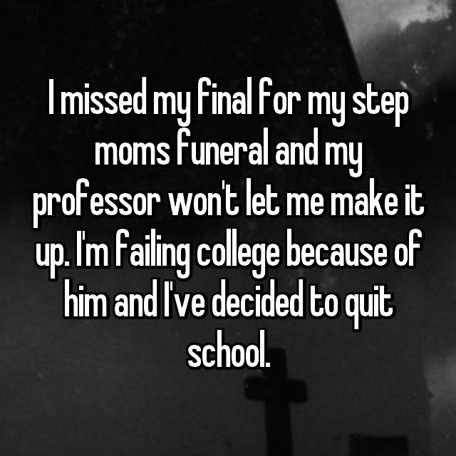I missed my final for my step moms funeral and my professor won't let me make it up. I'm failing college because of him and I've decided to quit school.