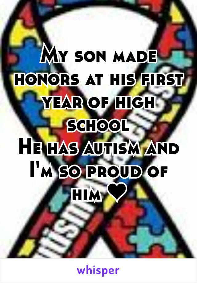 My son made honors at his first year of high school He has autism and I'm so proud of him ❤
