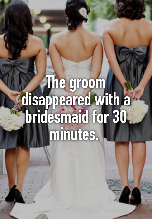 The groom disappeared with a bridesmaid for 30 minutes.