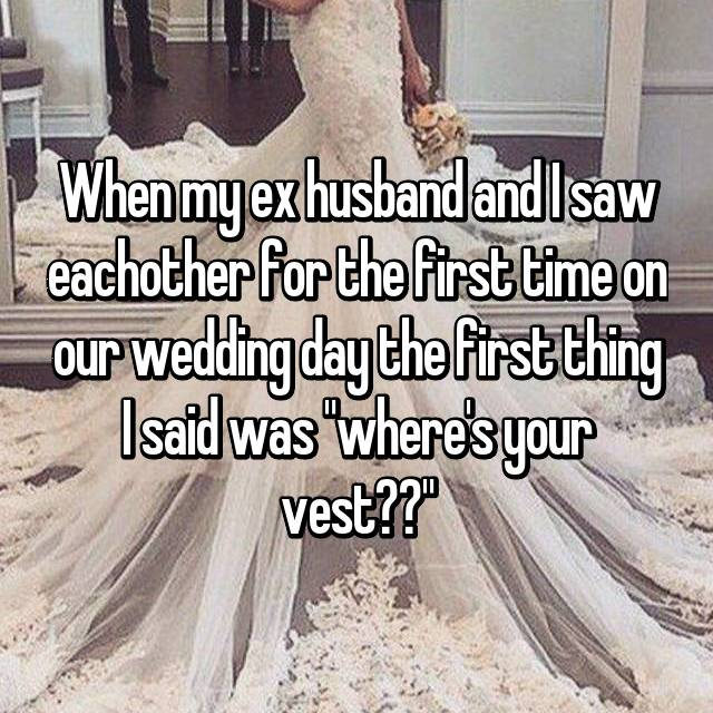 """When my ex husband and I saw eachother for the first time on our wedding day the first thing I said was """"where's your vest??"""""""