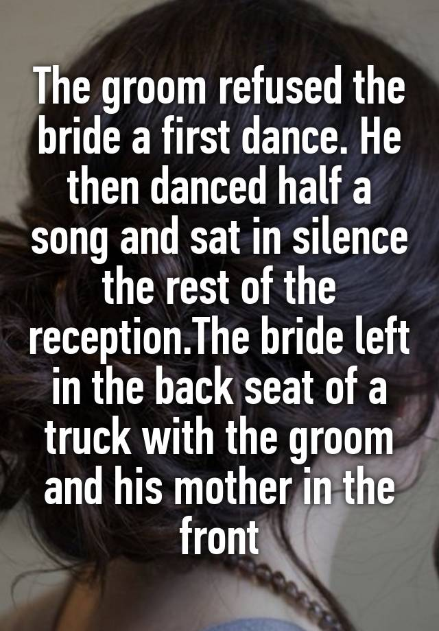 The groom refused the bride a first dance. He then danced half a song and sat in silence the rest of the reception.The bride left in the back seat of a truck with the groom and his mother in the front