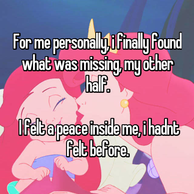 For me personally, i finally found what was missing, my other half.   I felt a peace inside me, i hadnt felt before.