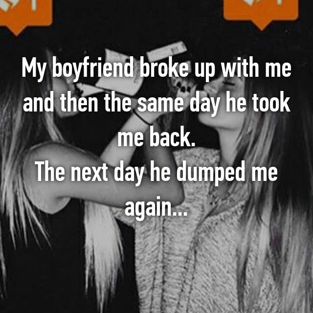 My boyfriend broke up with me and then the same day he took me back. The next day he dumped me again...