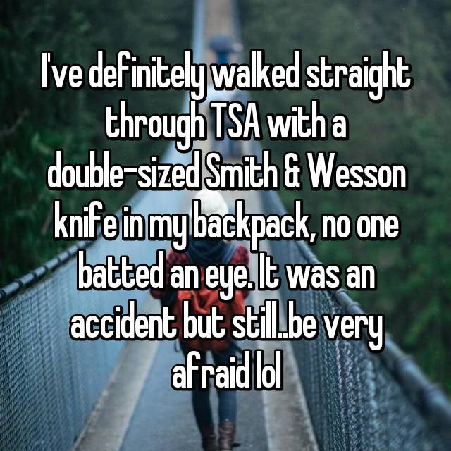 I've definitely walked straight through TSA with a double-sized Smith & Wesson knife in my backpack, no one batted an eye. It was an accident but still..be very afraid lol