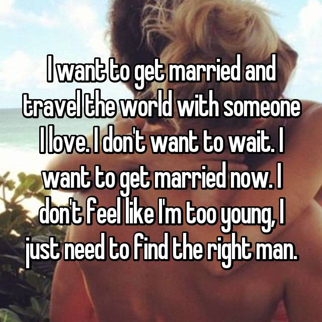 I want to get married and travel the world with someone I love. I don't want to wait. I want to get married now. I don't feel like I'm too young, I just need to find the right man.