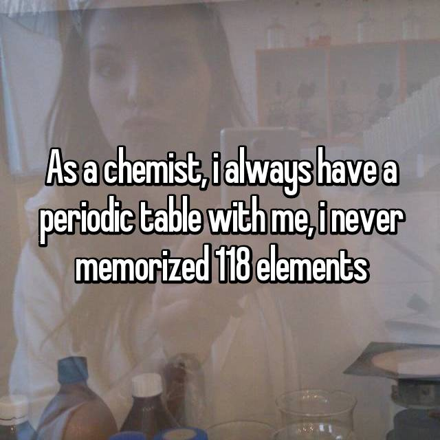 As a chemist, i always have a periodic table with me, i never memorized 118 elements