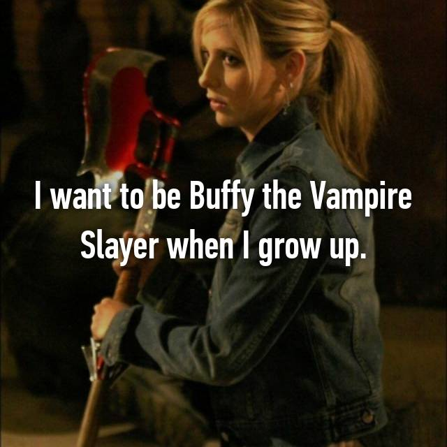 I want to be Buffy the Vampire Slayer when I grow up.