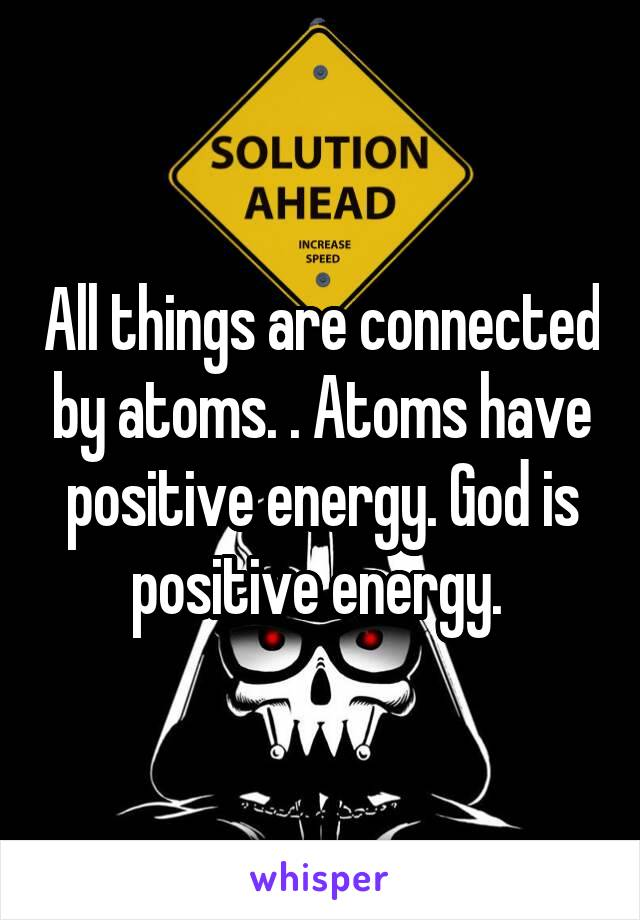 All Things Are Connected By Atoms Have Positive Energy Is