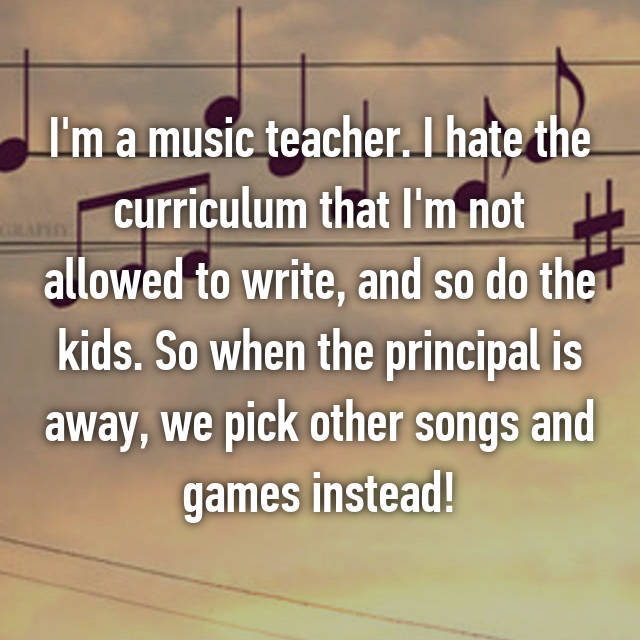 I'm a music teacher. I hate the curriculum that I'm not allowed to write, and so do the kids. So when the principal is away, we pick other songs and games instead!