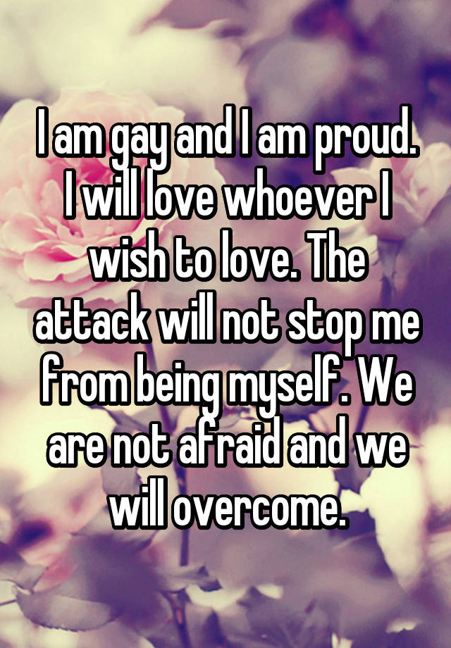 I am gay and I am proud. I will love whoever I wish to love. The attack will not stop me from being myself. We are not afraid and we will overcome.