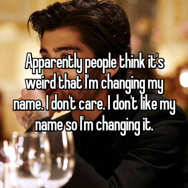 Apparently people think it's weird that I'm changing my name. I don't care. I don't like my name so I'm changing it.