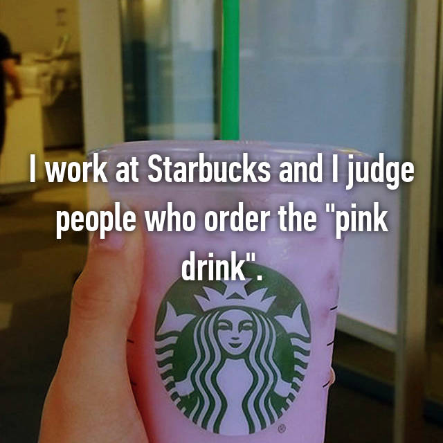 """I work at Starbucks and I judge people who order the """"pink drink""""."""