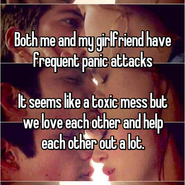 Both me and my girlfriend have frequent panic attacks  It seems like a toxic mess but we love each other and help each other out a lot.