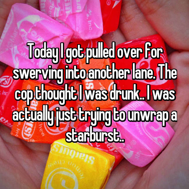 Today I got pulled over for swerving into another lane. The cop thought I was drunk.. I was actually just trying to unwrap a starburst..