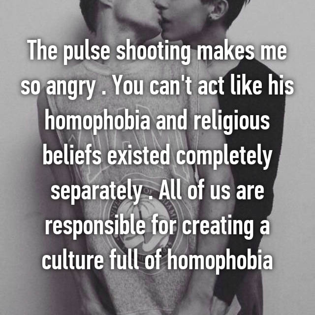 The pulse shooting makes me so angry . You can't act like his homophobia and religious beliefs existed completely separately . All of us are responsible for creating a culture full of homophobia