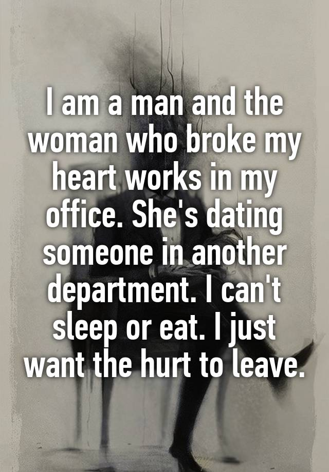 I am a man and the woman who broke my heart works in my office. She