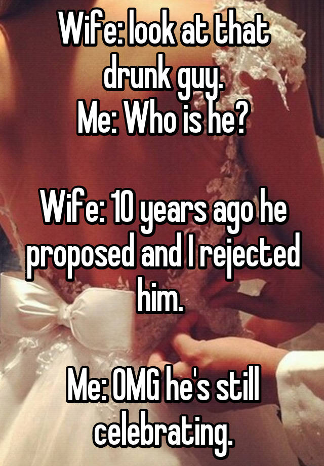 Wife: look at that drunk guy. Me: Who is he?   Wife: 10 years ago he proposed and I rejected him.   Me: OMG he's still celebrating.