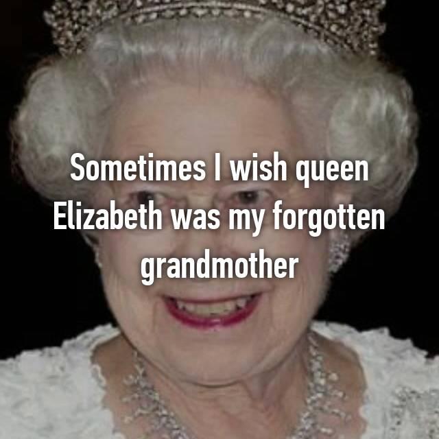 Sometimes I wish queen Elizabeth was my forgotten grandmother