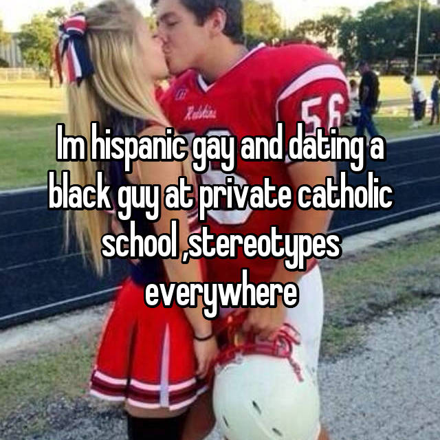 Im hispanic gay and dating a black guy at private catholic school ,stereotypes everywhere