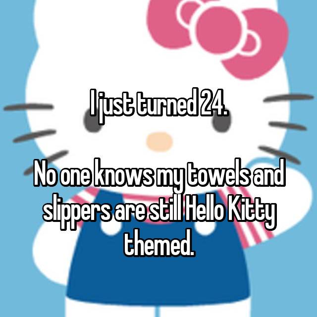 I just turned 24.  No one knows my towels and slippers are still Hello Kitty themed.
