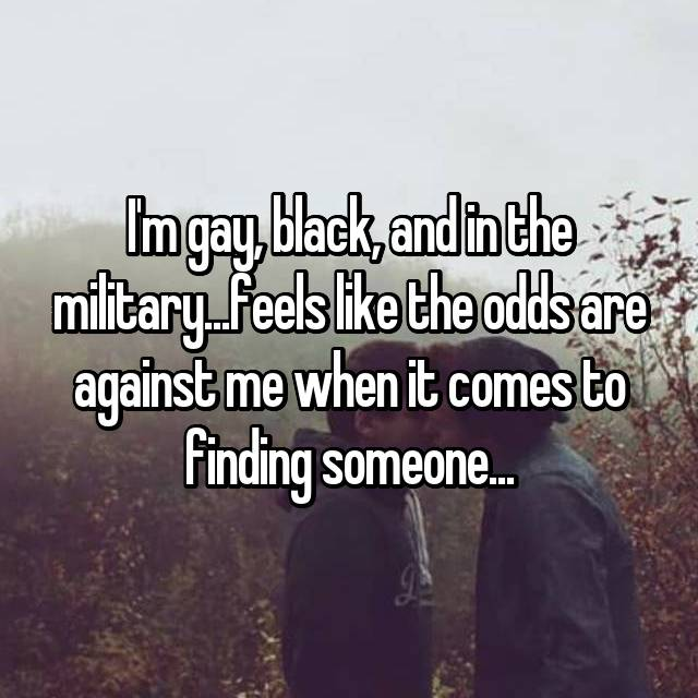 I'm gay, black, and in the military...feels like the odds are against me when it comes to finding someone...