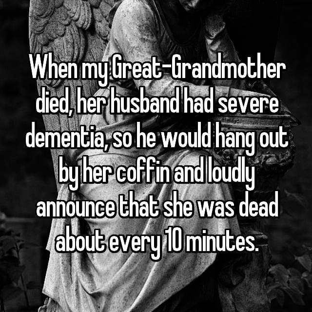 When my Great-Grandmother died, her husband had severe dementia, so he would hang out by her coffin and loudly announce that she was dead about every 10 minutes.