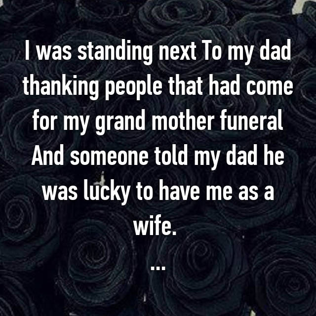 I was standing next To my dad thanking people that had come for my grand mother funeral And someone told my dad he was lucky to have me as a wife.  ...