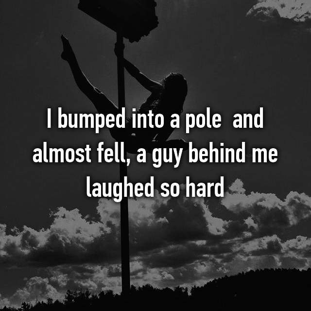 I bumped into a pole  and almost fell, a guy behind me laughed so hard