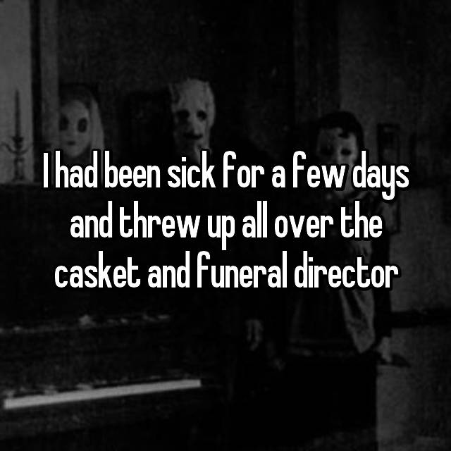 I had been sick for a few days and threw up all over the casket and funeral director