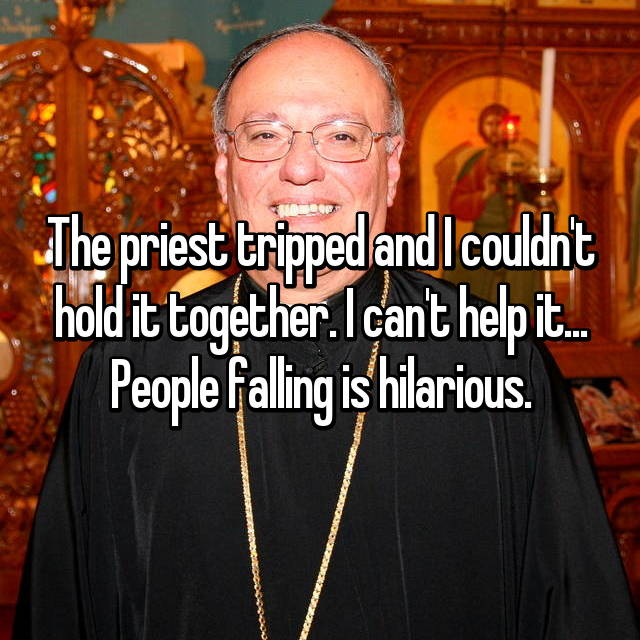 The priest tripped and I couldn't hold it together. I can't help it... People falling is hilarious.