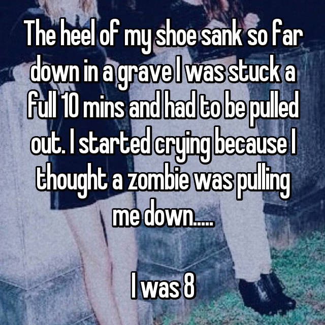 The heel of my shoe sank so far down in a grave I was stuck a full 10 mins and had to be pulled out. I started crying because I thought a zombie was pulling me down.....  I was 8