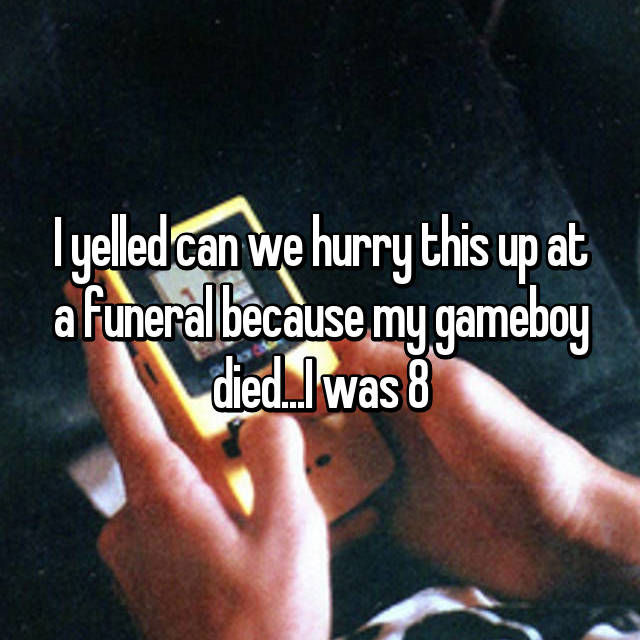 I yelled can we hurry this up at a funeral because my gameboy died...I was 8