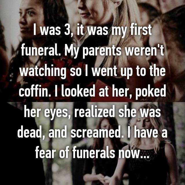 I was 3, it was my first funeral. My parents weren't watching so I went up to the coffin. I looked at her, poked her eyes, realized she was dead, and screamed. I have a fear of funerals now...