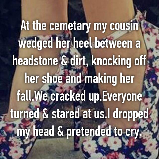 At the cemetary my cousin wedged her heel between a headstone & dirt, knocking off her shoe and making her fall.We cracked up.Everyone turned & stared at us.I dropped my head & pretended to cry.