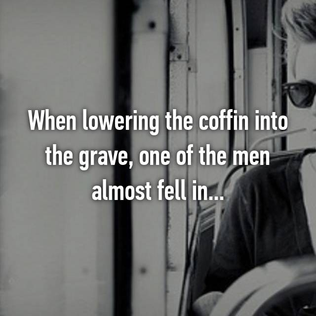 When lowering the coffin into the grave, one of the men almost fell in...