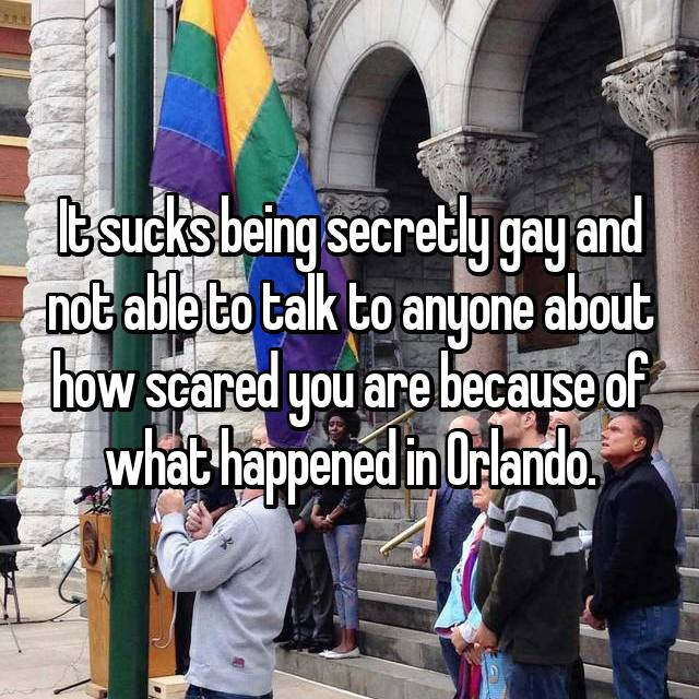 It sucks being secretly gay and not able to talk to anyone about how scared you are because of what happened in Orlando.