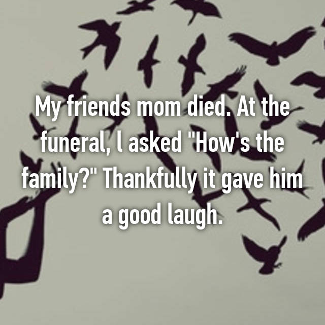 "My friends mom died. At the funeral, l asked ""How's the family?"" Thankfully it gave him a good laugh."