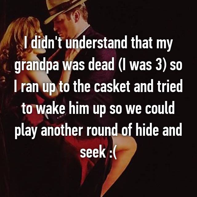 I didn't understand that my grandpa was dead (I was 3) so I ran up to the casket and tried to wake him up so we could play another round of hide and seek :(