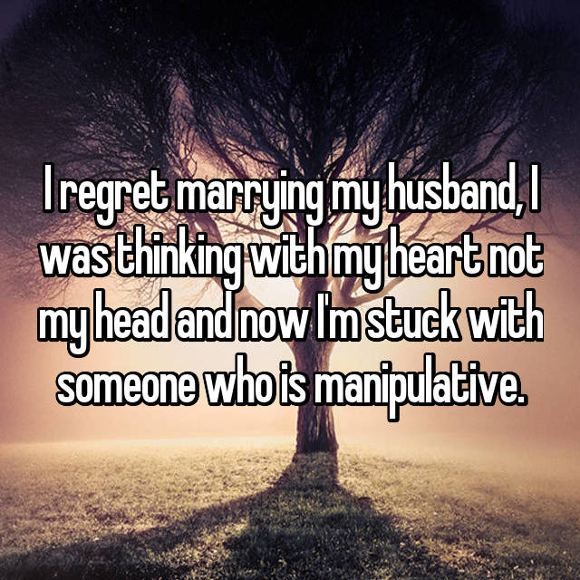 I regret marrying my husband, I was thinking with my heart not my head and now I'm stuck with someone who is manipulative.