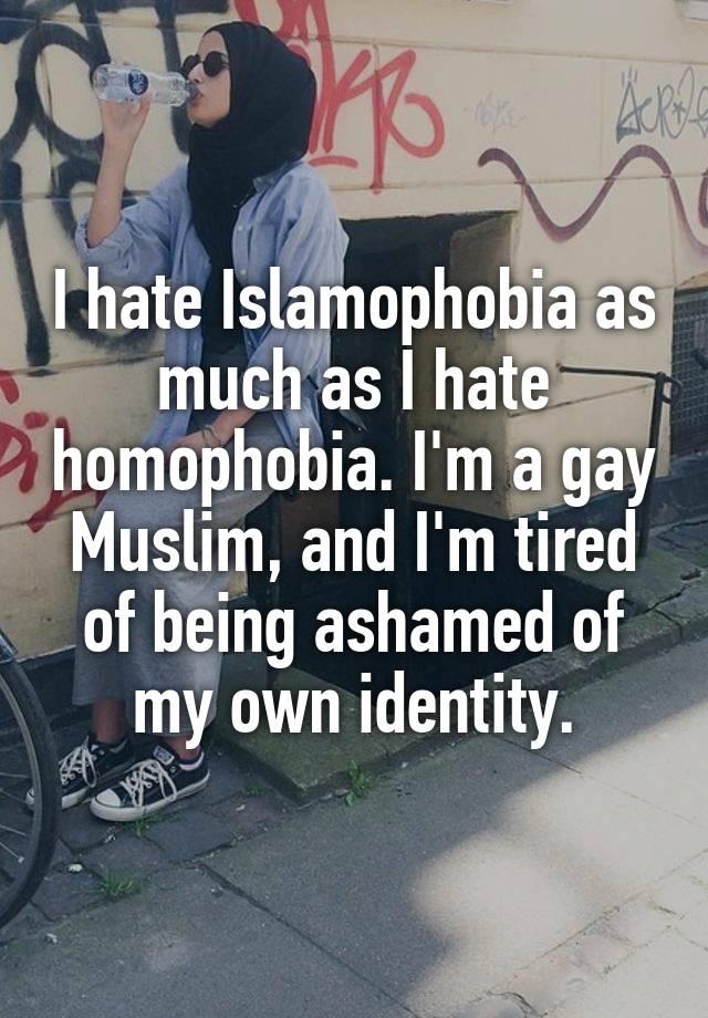 I hate Islamophobia as much as I hate homophobia. I