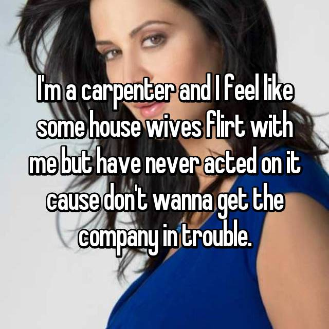 I'm a carpenter and I feel like some house wives flirt with me but have never acted on it cause don't wanna get the company in trouble.