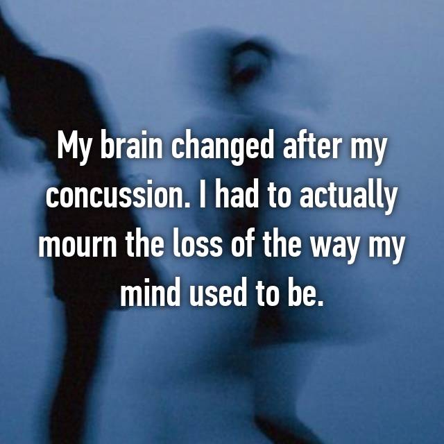 My brain changed after my concussion. I had to actually mourn the loss of the way my mind used to be.