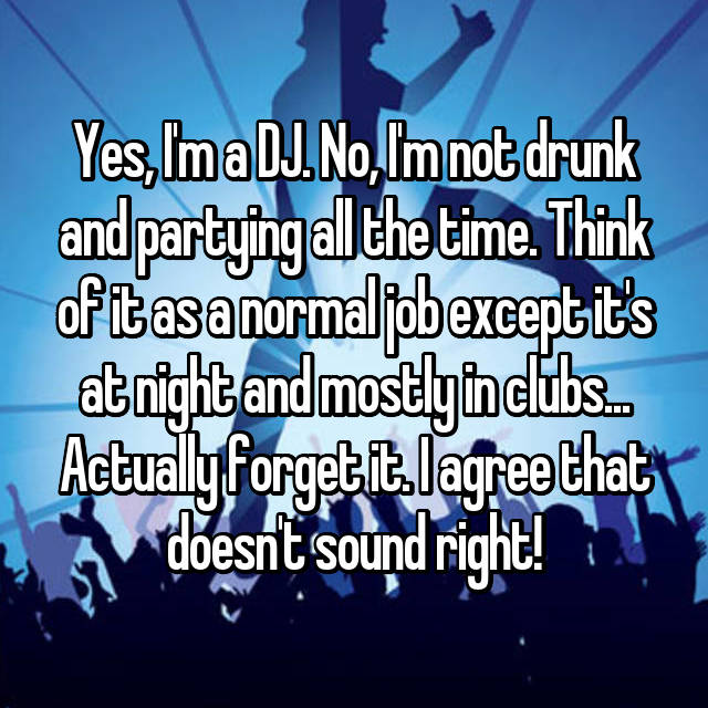 Yes, I'm a DJ. No, I'm not drunk and partying all the time. Think of it as a normal job except it's at night and mostly in clubs... Actually forget it. I agree that doesn't sound right!