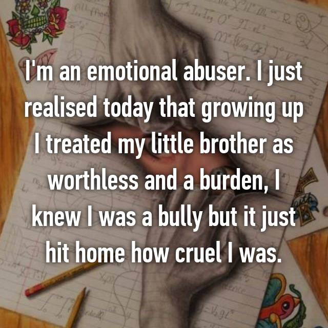 I'm an emotional abuser. I just realised today that growing up I treated my little brother as worthless and a burden, I knew I was a bully but it just hit home how cruel I was.