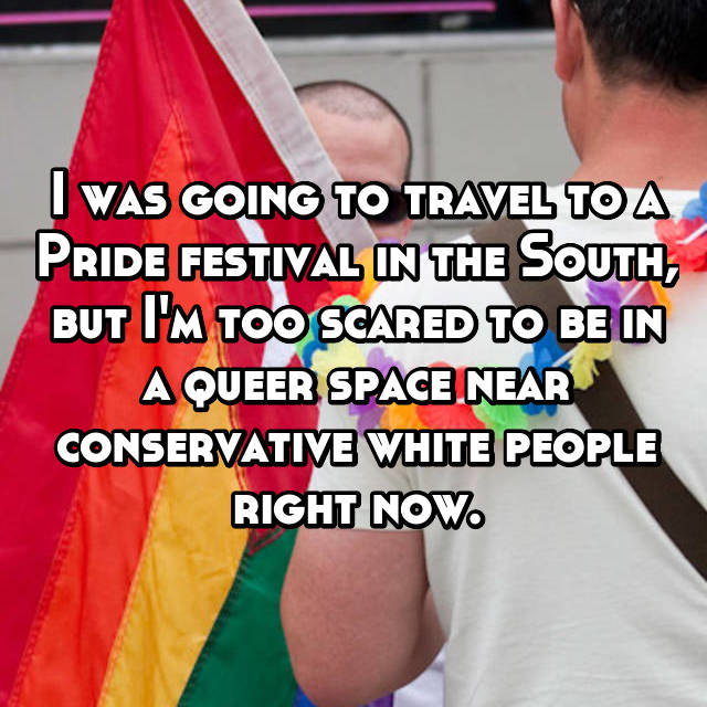 I was going to travel to a Pride festival in the South, but I'm too scared to be in a queer space near conservative white people right now.