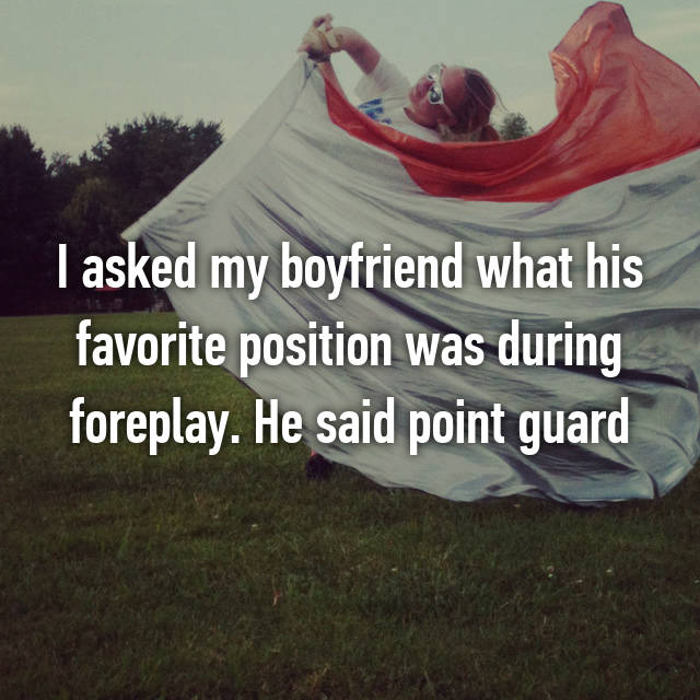 I asked my boyfriend what his favorite position was during foreplay. He said point guard 😑